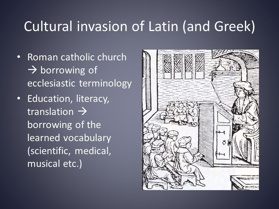 Cultural invasion of Latin (and Greek) • Roman catholic church  borrowing of ecclesiastic terminology • Education, literacy, translation  borrowing of the learned vocabulary (scientific, medical, musical etc.)