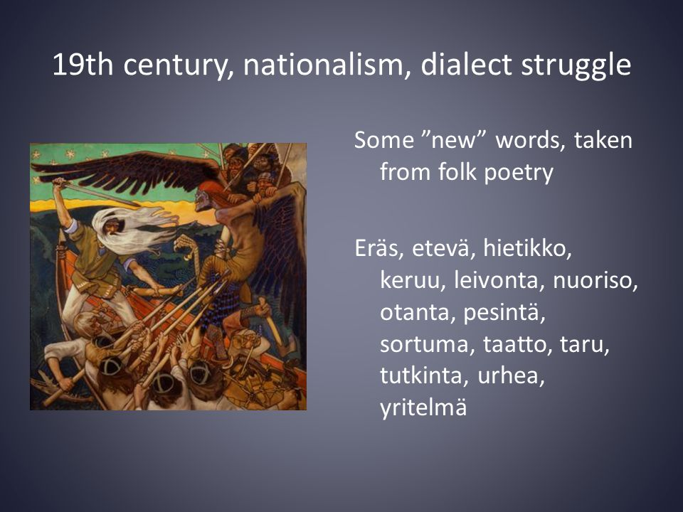 19th century, nationalism, dialect struggle Some new words, taken from folk poetry Eräs, etevä, hietikko, keruu, leivonta, nuoriso, otanta, pesintä, sortuma, taatto, taru, tutkinta, urhea, yritelmä
