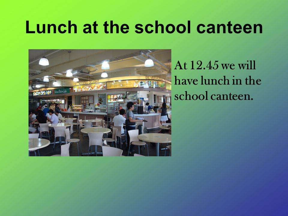 Lunch at the school canteen At 12.45 we will have lunch in the school canteen.
