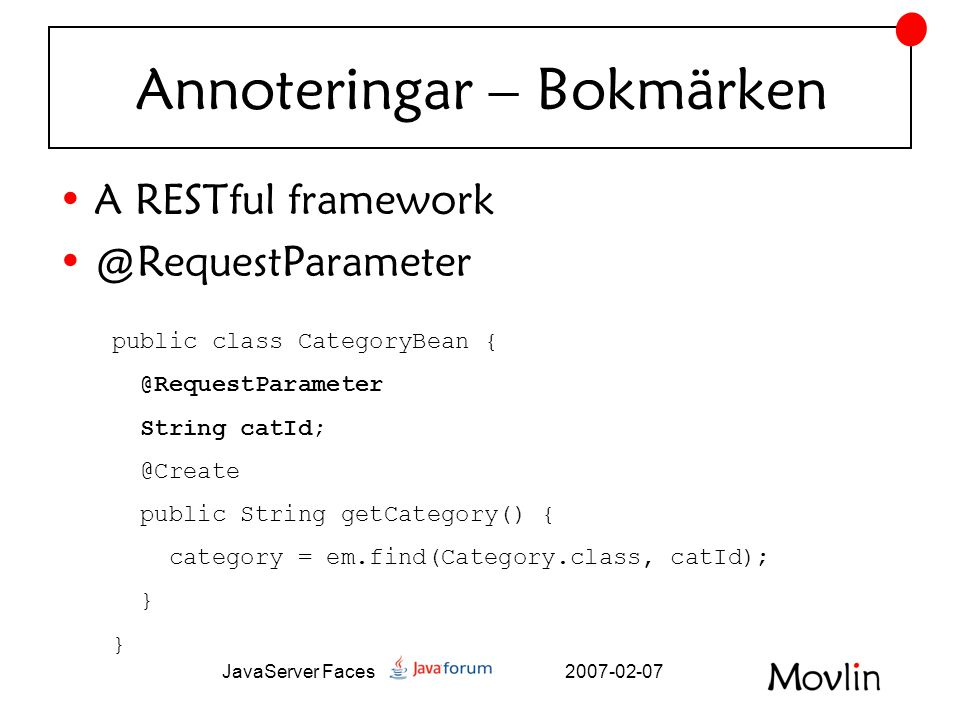 2007-02-07JavaServer Faces Annoteringar – Bokmärken •A RESTful framework •@RequestParameter public class CategoryBean { @RequestParameter String catId; @Create public String getCategory() { category = em.find(Category.class, catId); }