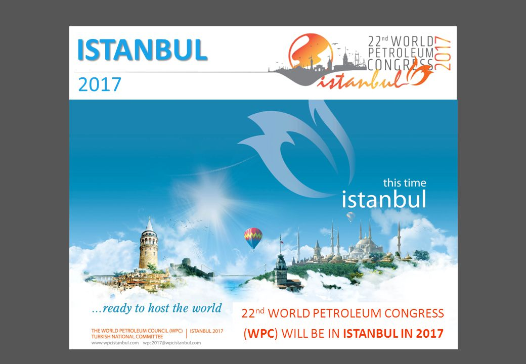 ISTANBUL 2017 22 nd WORLD PETROLEUM CONGRESS (WPC) WILL BE IN ISTANBUL IN 2017