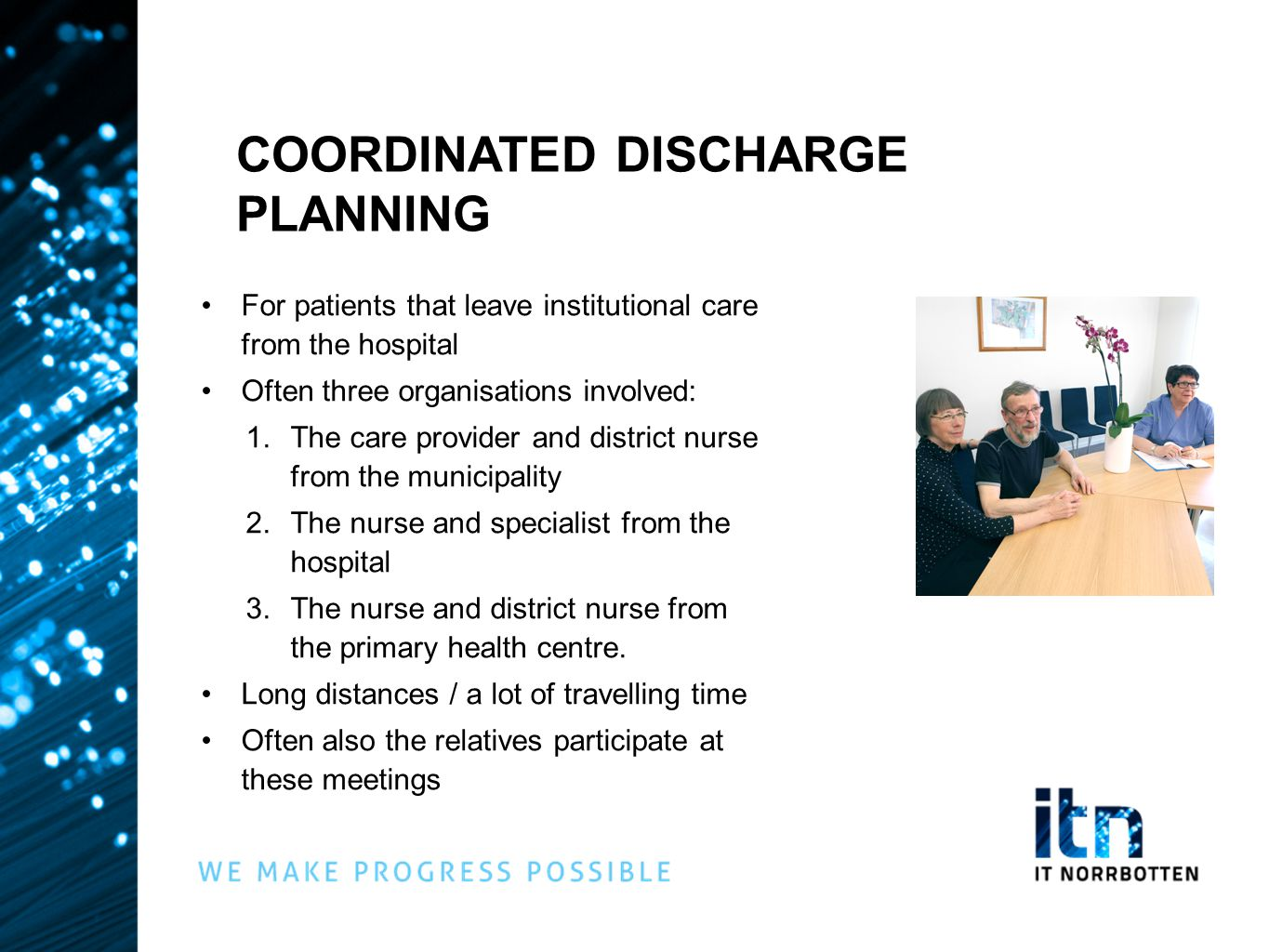 COORDINATED DISCHARGE PLANNING •For patients that leave institutional care from the hospital •Often three organisations involved: 1.The care provider