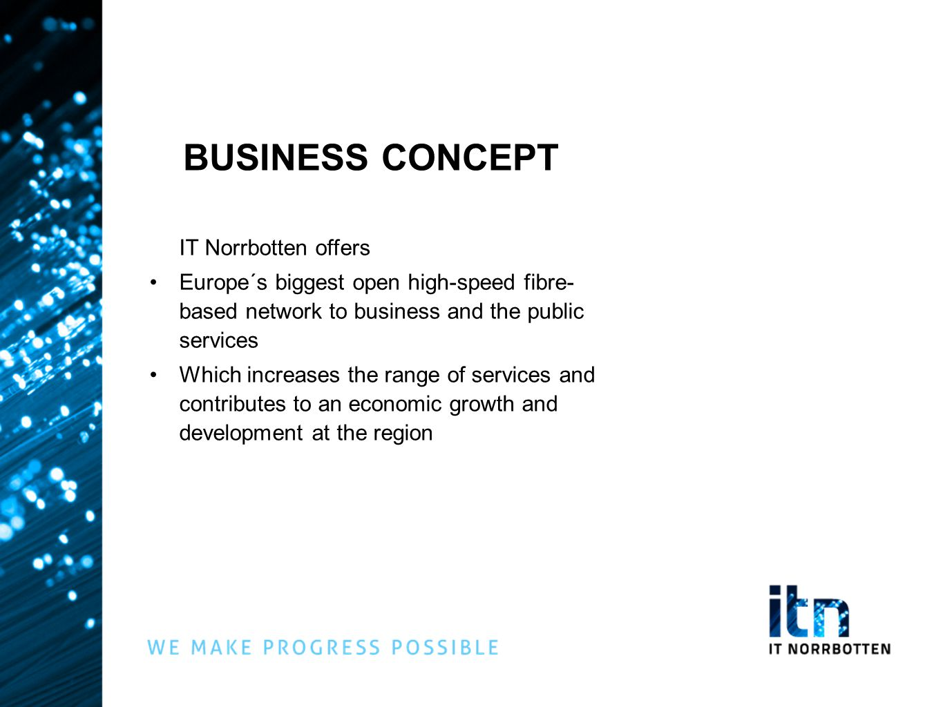 BUSINESS CONCEPT IT Norrbotten offers •Europe´s biggest open high-speed fibre- based network to business and the public services •Which increases the