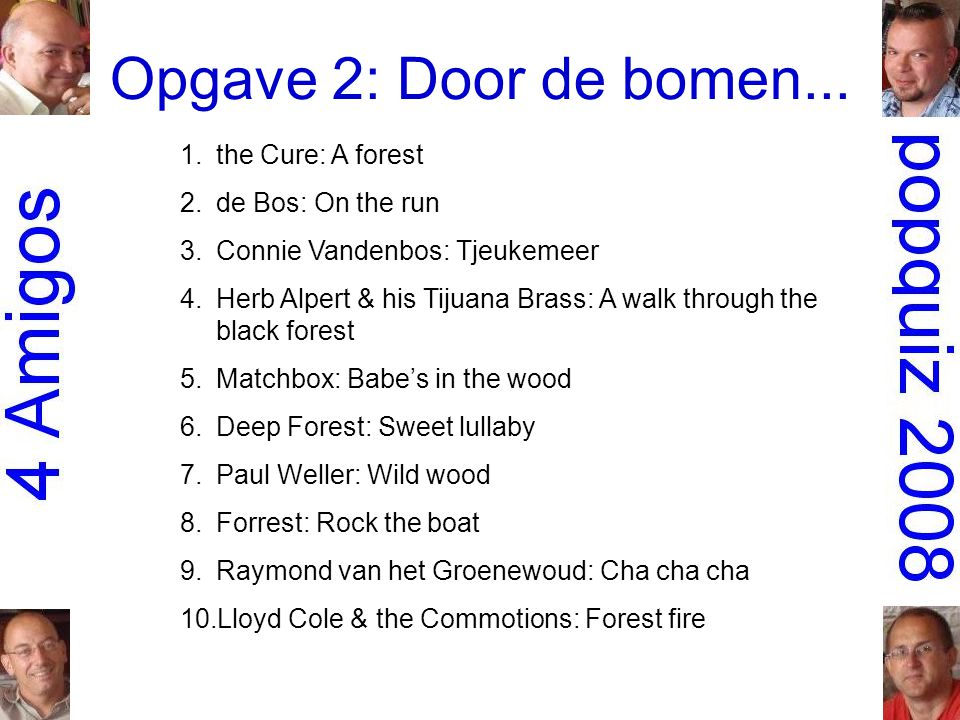 Opgave 2: Door de bomen... 1.the Cure: A forest 2.de Bos: On the run 3.Connie Vandenbos: Tjeukemeer 4.Herb Alpert & his Tijuana Brass: A walk through