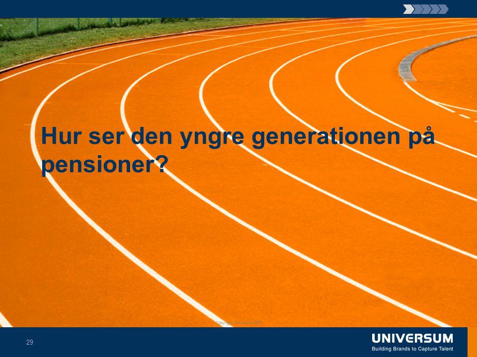 Hur ser den yngre generationen på pensioner? Copyright Universum 2007 29