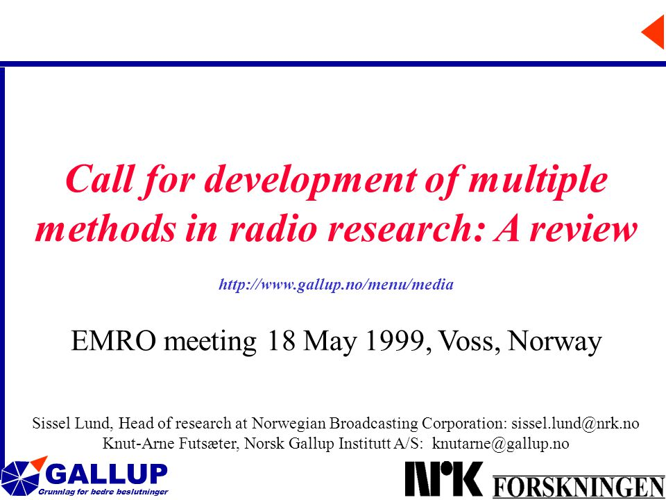 GALLUP Grunnlag for bedre beslutninger 1 Call for development of multiple methods in radio research: A review http://www.gallup.no/menu/media EMRO meeting 18 May 1999, Voss, Norway Sissel Lund, Head of research at Norwegian Broadcasting Corporation: sissel.lund@nrk.no Knut-Arne Futsæter, Norsk Gallup Institutt A/S: knutarne@gallup.no