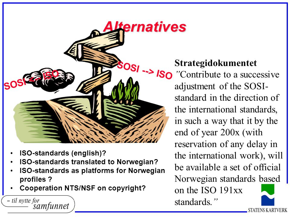 Alternatives SOSI --> ISO SOSI <-- ISO Strategidokumentet Contribute to a successive adjustment of the SOSI- standard in the direction of the international standards, in such a way that it by the end of year 200x (with reservation of any delay in the international work), will be available a set of official Norwegian standards based on the ISO 191xx standards. •ISO-standards (english).