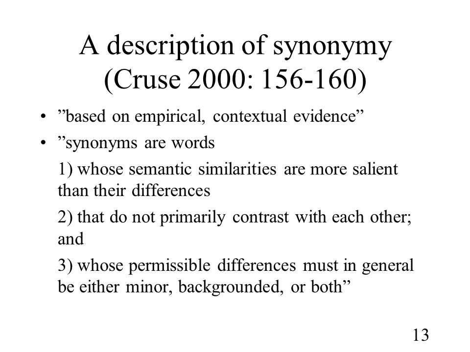 13 A description of synonymy (Cruse 2000: 156-160) • based on empirical, contextual evidence • synonyms are words 1) whose semantic similarities are more salient than their differences 2) that do not primarily contrast with each other; and 3) whose permissible differences must in general be either minor, backgrounded, or both