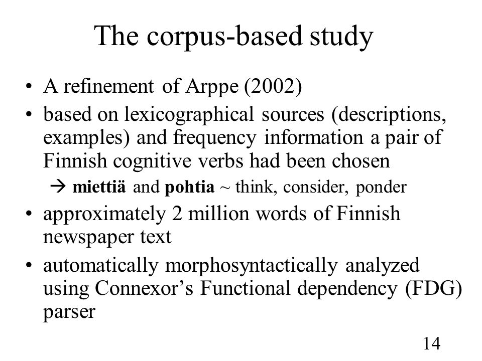 14 The corpus-based study •A refinement of Arppe (2002) •based on lexicographical sources (descriptions, examples) and frequency information a pair of Finnish cognitive verbs had been chosen  miettiä and pohtia ~ think, consider, ponder •approximately 2 million words of Finnish newspaper text •automatically morphosyntactically analyzed using Connexor's Functional dependency (FDG) parser