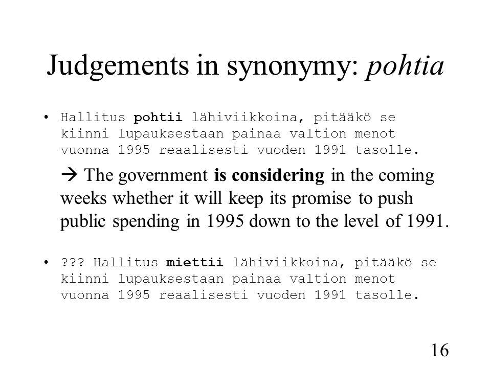 16 Judgements in synonymy: pohtia •Hallitus pohtii lähiviikkoina, pitääkö se kiinni lupauksestaan painaa valtion menot vuonna 1995 reaalisesti vuoden 1991 tasolle.