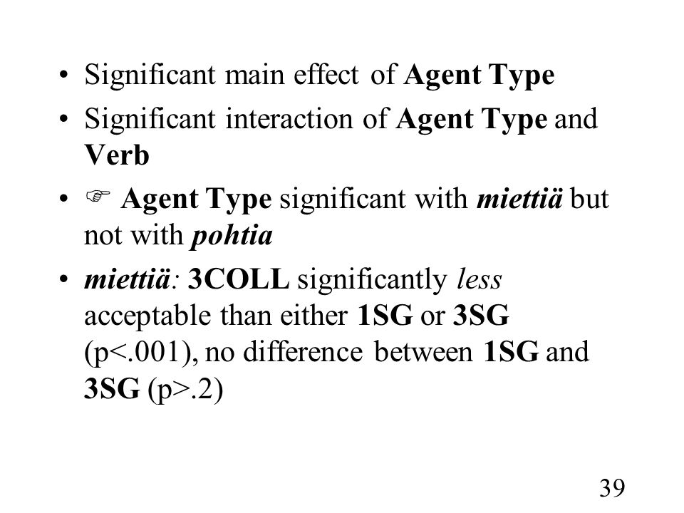 39 •Significant main effect of Agent Type •Significant interaction of Agent Type and Verb •  Agent Type significant with miettiä but not with pohtia •miettiä: 3COLL significantly less acceptable than either 1SG or 3SG (p.2)