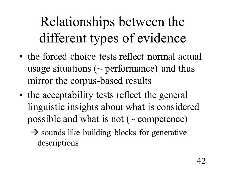 42 Relationships between the different types of evidence •the forced choice tests reflect normal actual usage situations (~ performance) and thus mirror the corpus-based results •the acceptability tests reflect the general linguistic insights about what is considered possible and what is not (~ competence)  sounds like building blocks for generative descriptions