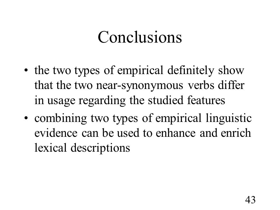 43 Conclusions •the two types of empirical definitely show that the two near-synonymous verbs differ in usage regarding the studied features •combining two types of empirical linguistic evidence can be used to enhance and enrich lexical descriptions