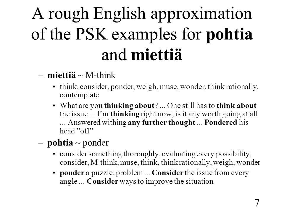 7 A rough English approximation of the PSK examples for pohtia and miettiä –miettiä ~ M-think •think, consider, ponder, weigh, muse, wonder, think rationally, contemplate •What are you thinking about?...