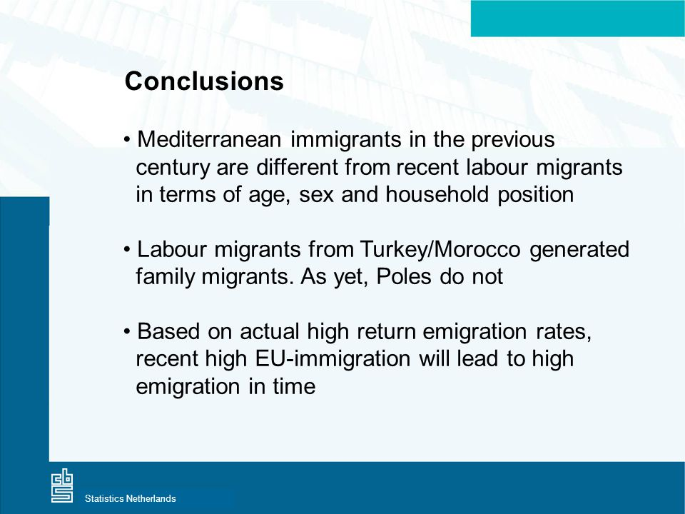 Centraal Bureau voor de StatistiekStatistics Netherlands Conclusions • Mediterranean immigrants in the previous century are different from recent labour migrants in terms of age, sex and household position • Labour migrants from Turkey/Morocco generated family migrants.