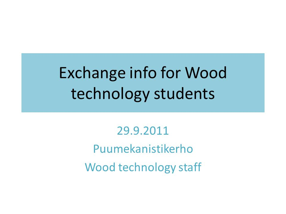 Exchange info for Wood technology students Puumekanistikerho Wood technology staff