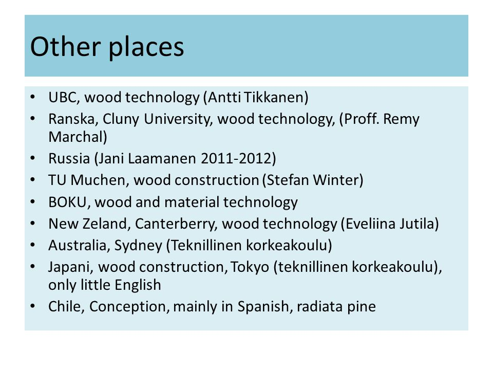 Other places • UBC, wood technology (Antti Tikkanen) • Ranska, Cluny University, wood technology, (Proff.
