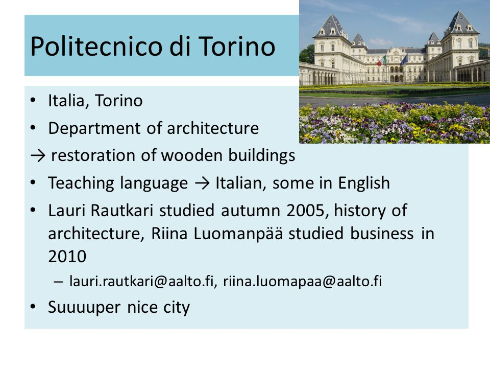 Politecnico di Torino • Italia, Torino • Department of architecture → restoration of wooden buildings • Teaching language → Italian, some in English • Lauri Rautkari studied autumn 2005, history of architecture, Riina Luomanpää studied business in 2010 –  • Suuuuper nice city