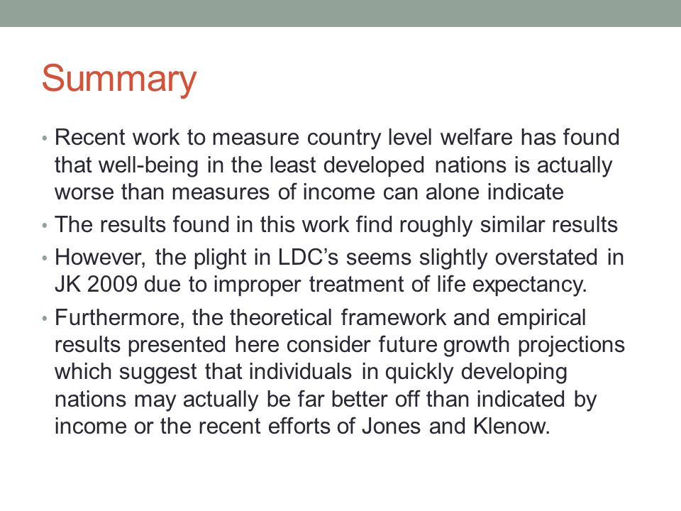 Summary • Recent work to measure country level welfare has found that well-being in the least developed nations is actually worse than measures of income can alone indicate • The results found in this work find roughly similar results • However, the plight in LDC's seems slightly overstated in JK 2009 due to improper treatment of life expectancy.