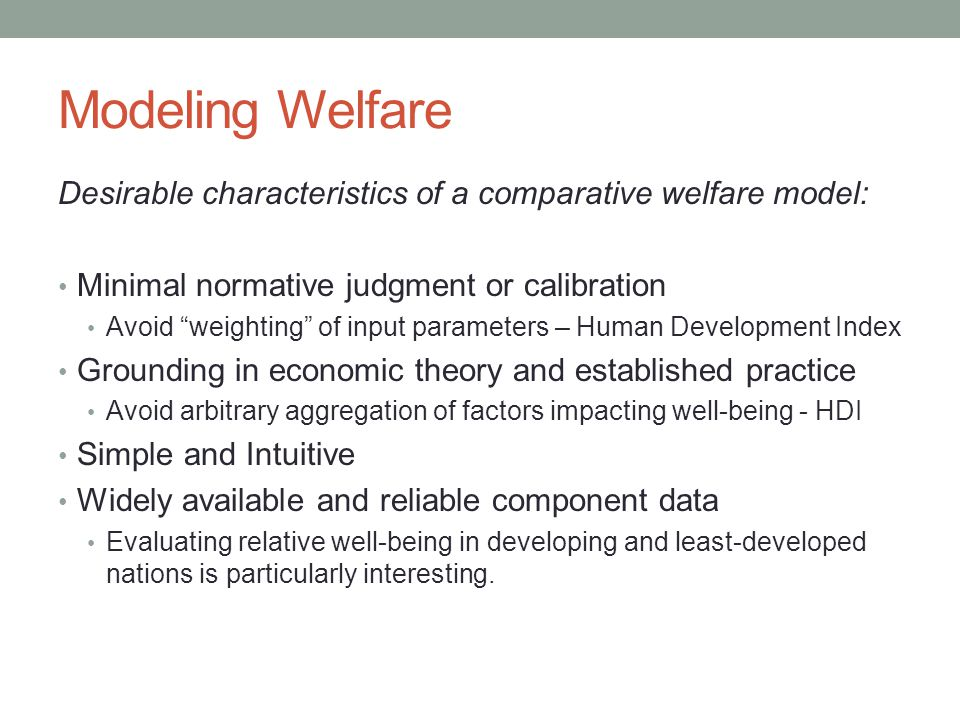 Modeling Welfare Desirable characteristics of a comparative welfare model: • Minimal normative judgment or calibration • Avoid weighting of input parameters – Human Development Index • Grounding in economic theory and established practice • Avoid arbitrary aggregation of factors impacting well-being - HDI • Simple and Intuitive • Widely available and reliable component data • Evaluating relative well-being in developing and least-developed nations is particularly interesting.