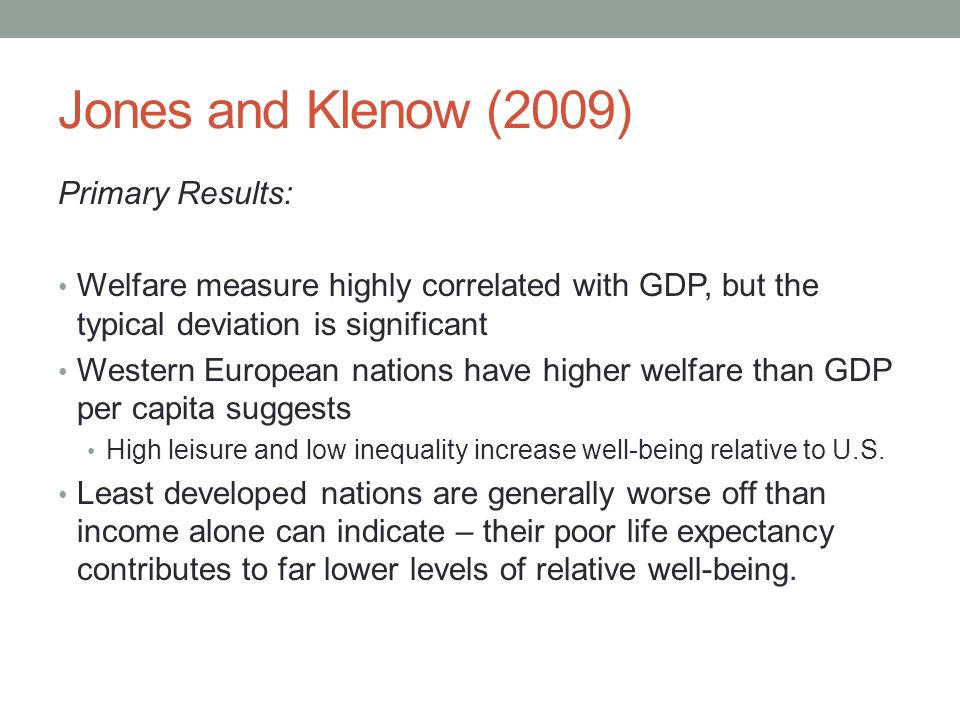 Primary Results: • Welfare measure highly correlated with GDP, but the typical deviation is significant • Western European nations have higher welfare than GDP per capita suggests • High leisure and low inequality increase well-being relative to U.S.