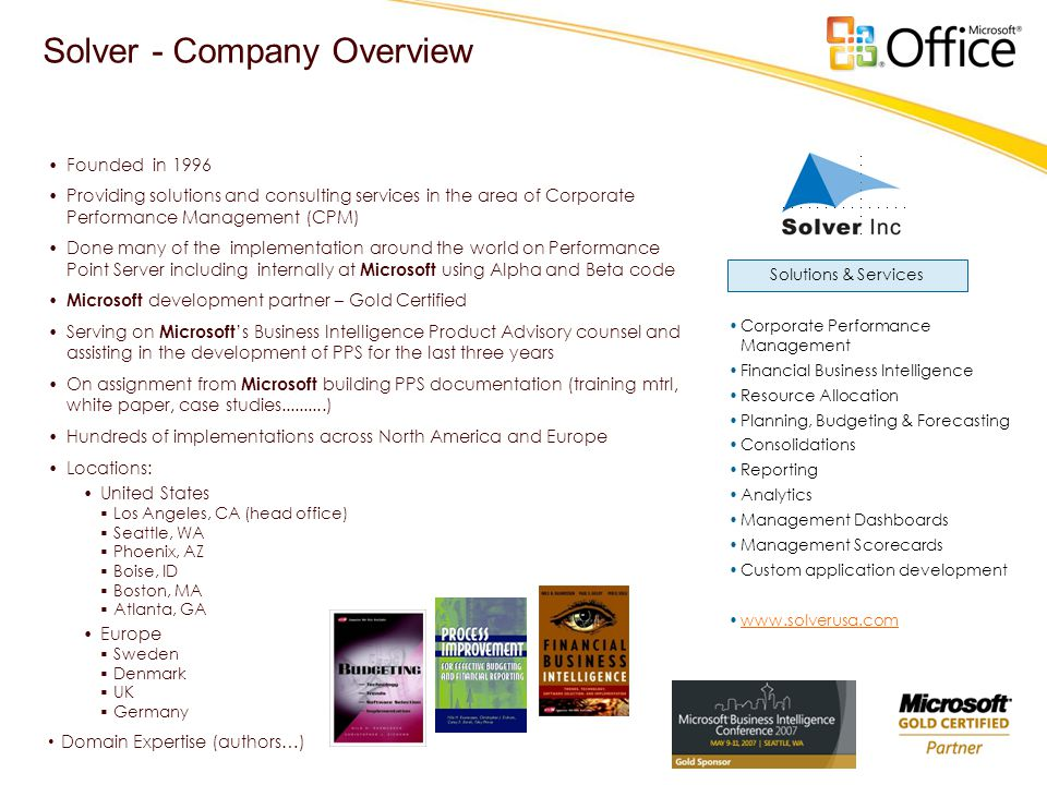 Solver - Company Overview •Corporate Performance Management •Financial Business Intelligence •Resource Allocation •Planning, Budgeting & Forecasting •Consolidations •Reporting •Analytics •Management Dashboards •Management Scorecards •Custom application development •www.solverusa.comwww.solverusa.com •Founded in 1996 •Providing solutions and consulting services in the area of Corporate Performance Management (CPM) •Done many of the implementation around the world on Performance Point Server including internally at Microsoft using Alpha and Beta code • Microsoft development partner – Gold Certified •Serving on Microsoft 's Business Intelligence Product Advisory counsel and assisting in the development of PPS for the last three years •On assignment from Microsoft building PPS documentation (training mtrl, white paper, case studies..........) •Hundreds of implementations across North America and Europe •Locations: •United States  Los Angeles, CA (head office)  Seattle, WA  Phoenix, AZ  Boise, ID  Boston, MA  Atlanta, GA •Europe  Sweden  Denmark  UK  Germany • Domain Expertise (authors…) Solutions & Services