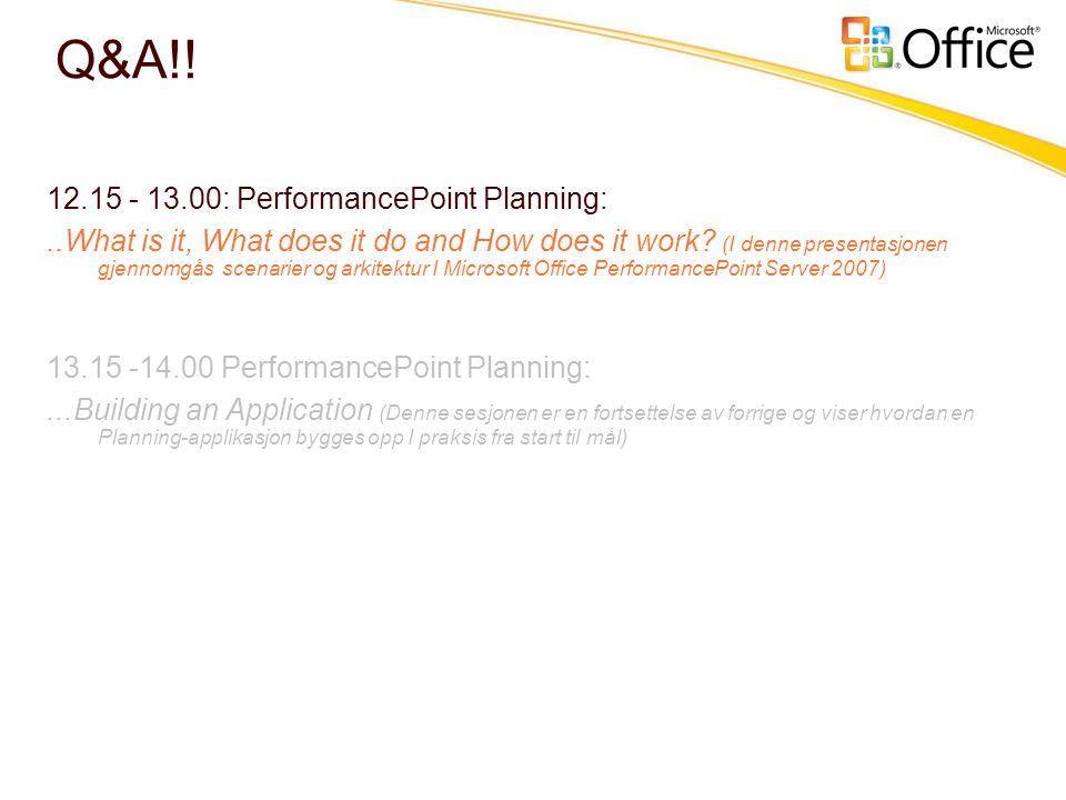 Q&A!! 12.15 - 13.00: PerformancePoint Planning:..What is it, What does it do and How does it work? (I denne presentasjonen gjennomgås scenarier og ark
