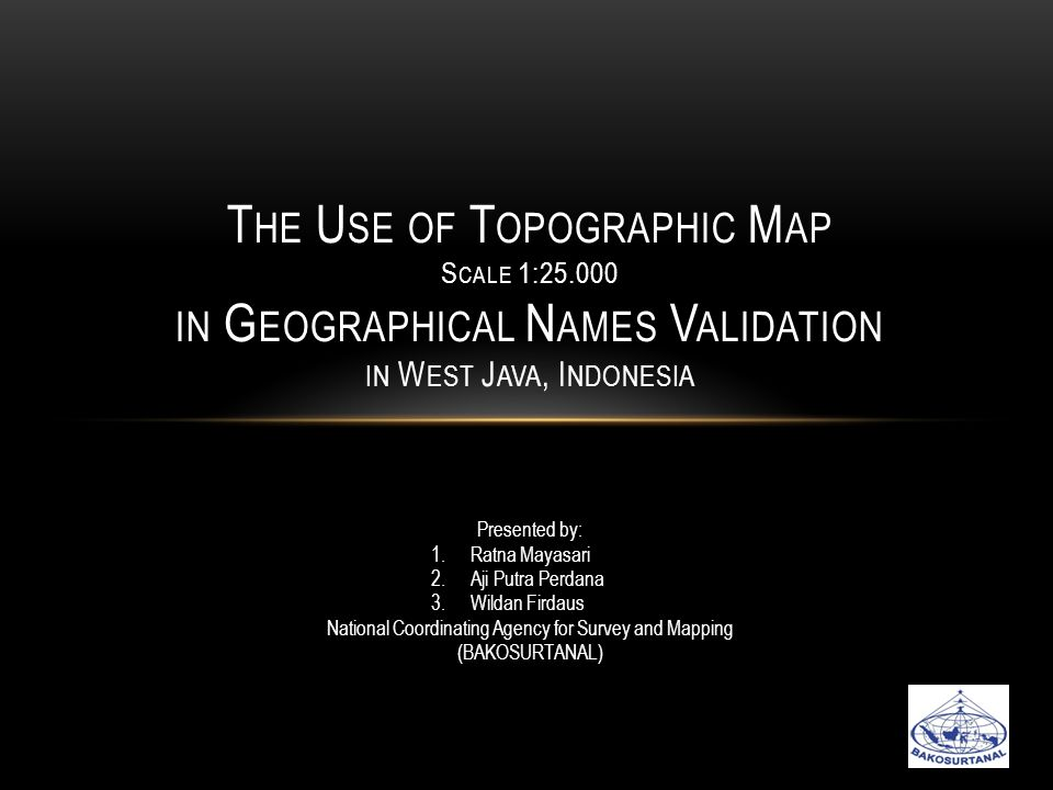 T HE U SE OF T OPOGRAPHIC M AP S CALE 1:25.000 IN G EOGRAPHICAL N AMES V ALIDATION IN W EST J AVA, I NDONESIA Presented by: 1.Ratna Mayasari 2.Aji Putra Perdana 3.Wildan Firdaus National Coordinating Agency for Survey and Mapping (BAKOSURTANAL)