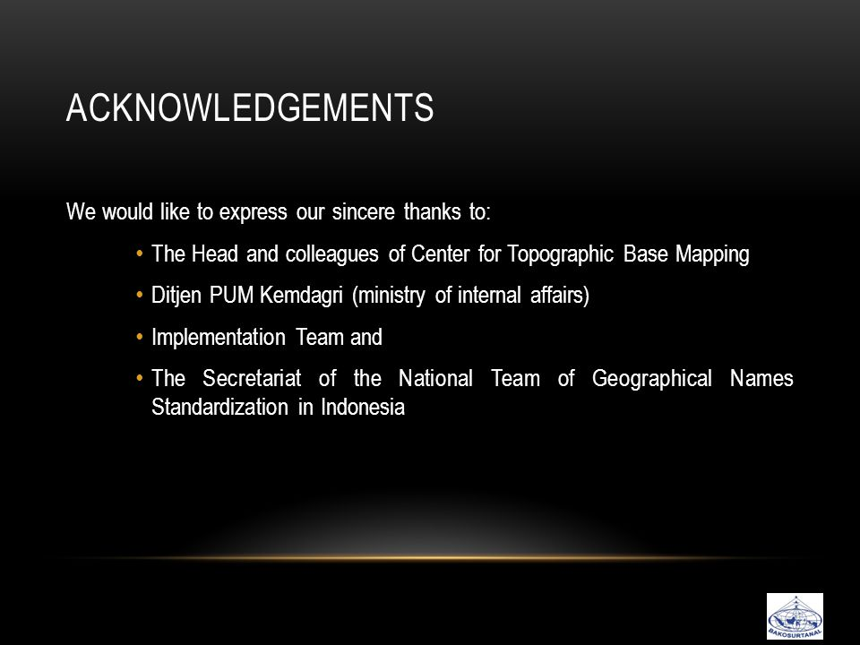 ACKNOWLEDGEMENTS We would like to express our sincere thanks to: • The Head and colleagues of Center for Topographic Base Mapping • Ditjen PUM Kemdagri (ministry of internal affairs) • Implementation Team and • The Secretariat of the National Team of Geographical Names Standardization in Indonesia