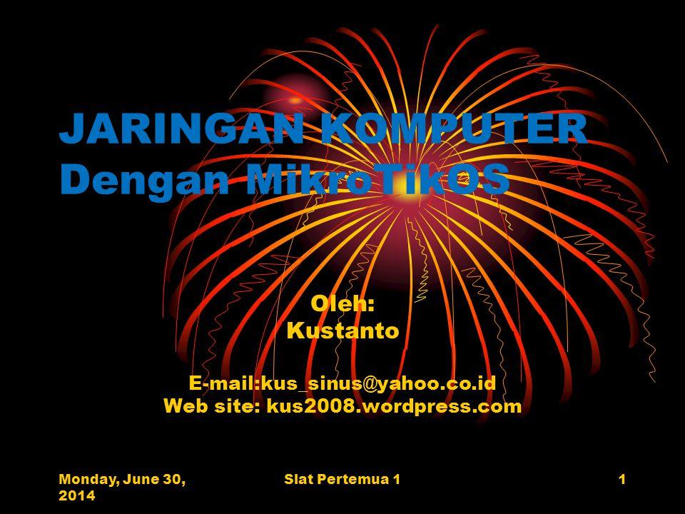 Monday, June 30, 2014 Slat Pertemua 11 JARINGAN KOMPUTER Dengan MikroTikOS Oleh: Kustanto E-mail:kus_sinus@yahoo.co.id Web site: kus2008.wordpress.com