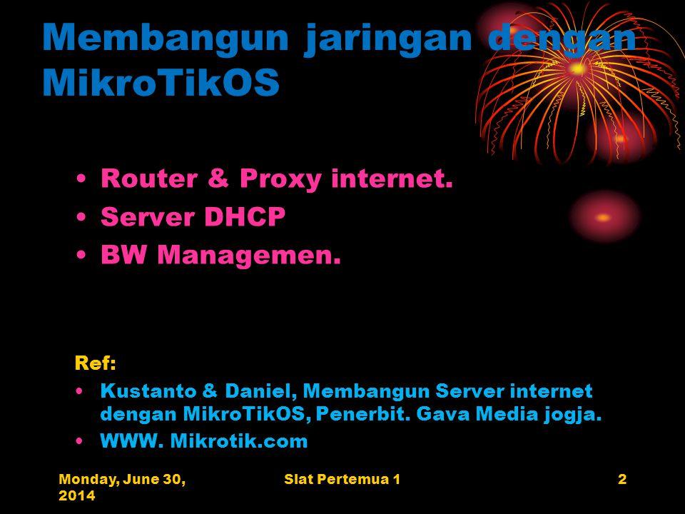 Monday, June 30, 2014 Slat Pertemua 12 Membangun jaringan dengan MikroTikOS •Router & Proxy internet.