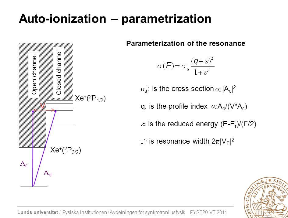 Lunds universitet / Fysiska institutionen / Avdelningen för synkrotronljusfysik FYST20 VT 2011 Auto-ionization – parametrization Xe + ( 2 P 3/2 ) Xe + ( 2 P 1/2 ) Closed channel Open channel cc dd V Parameterization of the resonance  a : is the cross section |A c | 2 q: is the profile index A d /(V*A c )  is the reduced energy (E-E r )/(  /2)  is resonance width 2  |V E | 2