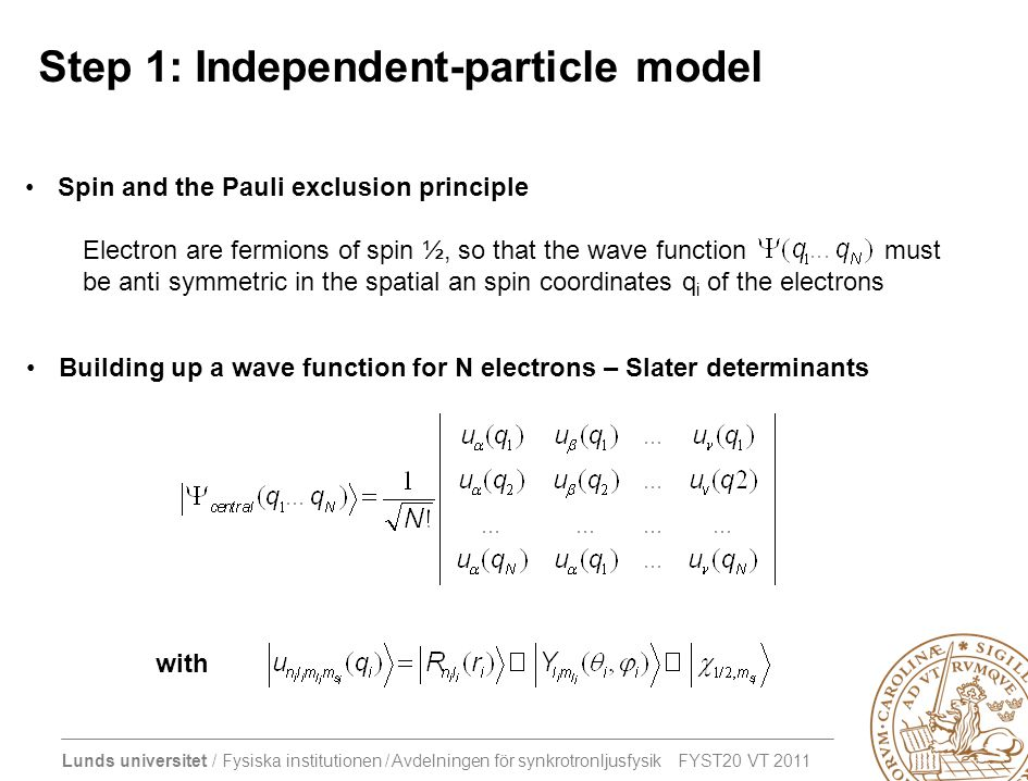 Lunds universitet / Fysiska institutionen / Avdelningen för synkrotronljusfysik FYST20 VT 2011 Step 1: Independent-particle model •Spin and the Pauli exclusion principle Electron are fermions of spin ½, so that the wave function must be anti symmetric in the spatial an spin coordinates q i of the electrons •Building up a wave function for N electrons – Slater determinants with