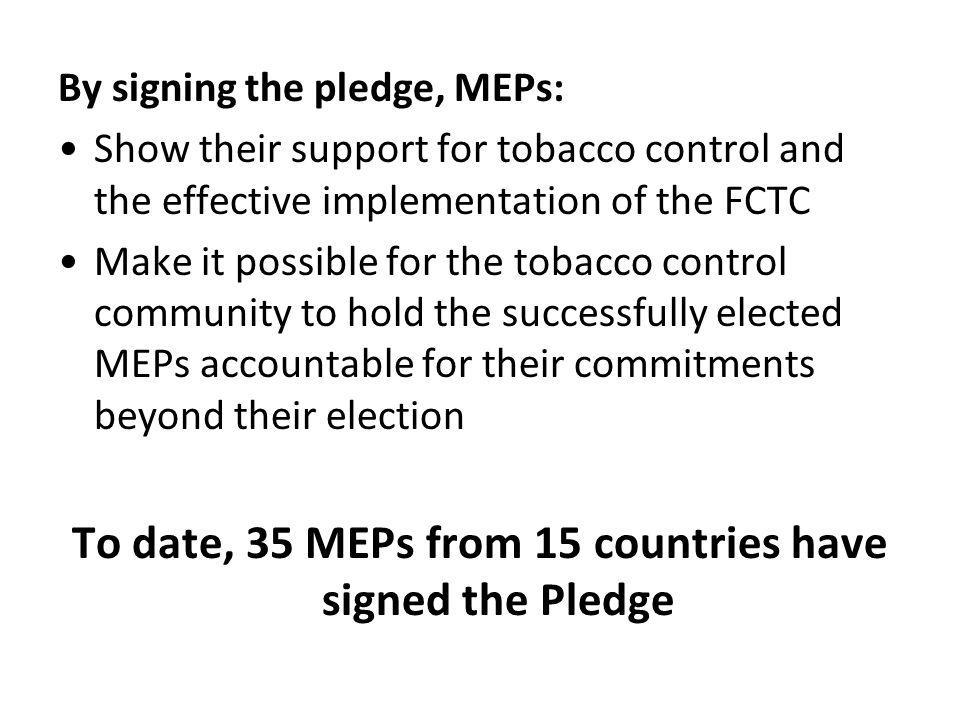By signing the pledge, MEPs: •Show their support for tobacco control and the effective implementation of the FCTC •Make it possible for the tobacco control community to hold the successfully elected MEPs accountable for their commitments beyond their election To date, 35 MEPs from 15 countries have signed the Pledge