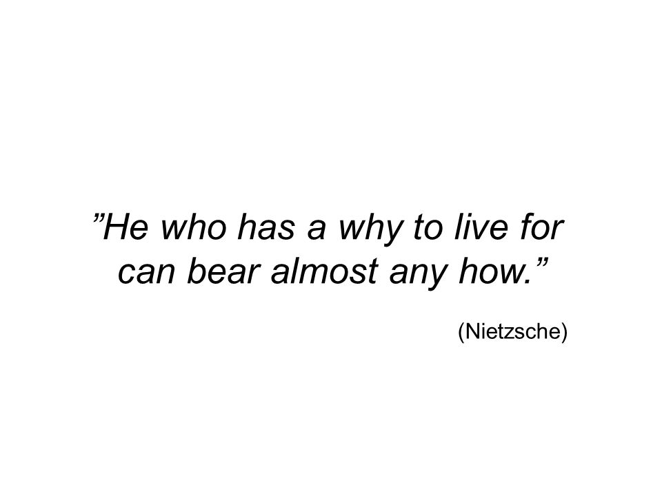 He who has a why to live for can bear almost any how. (Nietzsche)