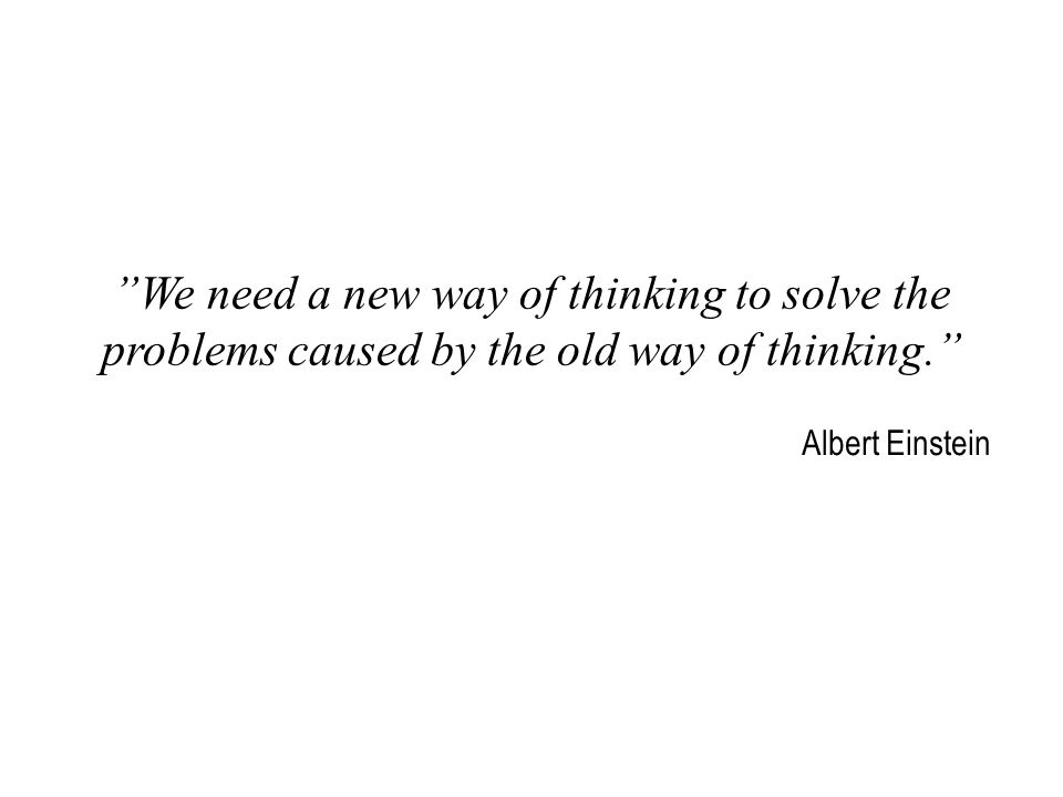 We need a new way of thinking to solve the problems caused by the old way of thinking. Albert Einstein