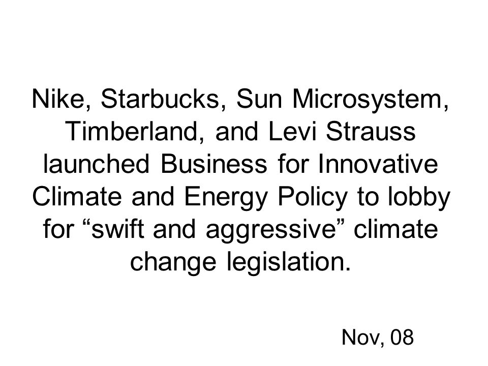 Nike, Starbucks, Sun Microsystem, Timberland, and Levi Strauss launched Business for Innovative Climate and Energy Policy to lobby for swift and aggressive climate change legislation.