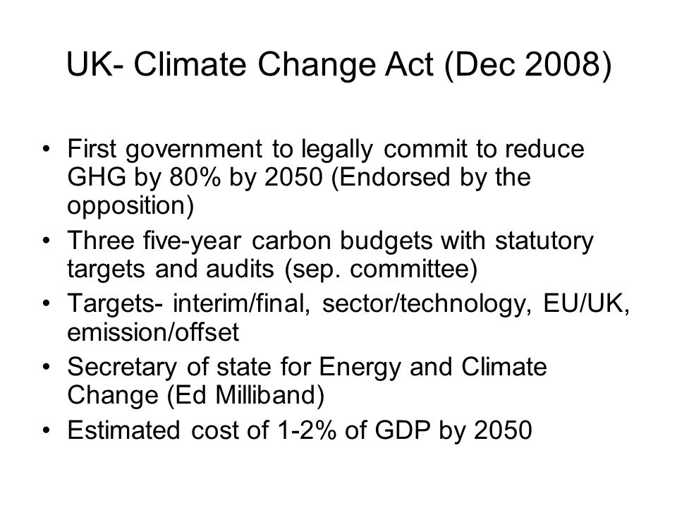 UK- Climate Change Act (Dec 2008) •First government to legally commit to reduce GHG by 80% by 2050 (Endorsed by the opposition) •Three five-year carbon budgets with statutory targets and audits (sep.