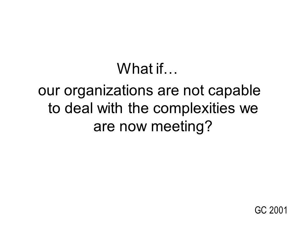 What if… our organizations are not capable to deal with the complexities we are now meeting.