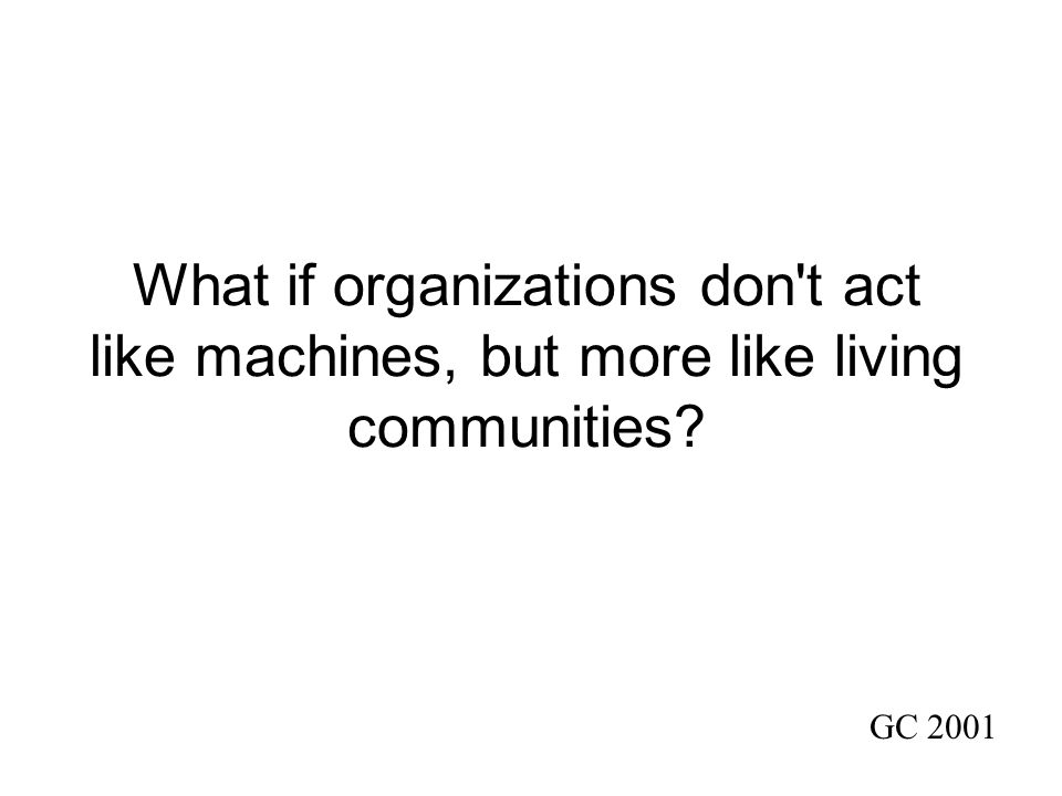What if organizations don t act like machines, but more like living communities GC 2001