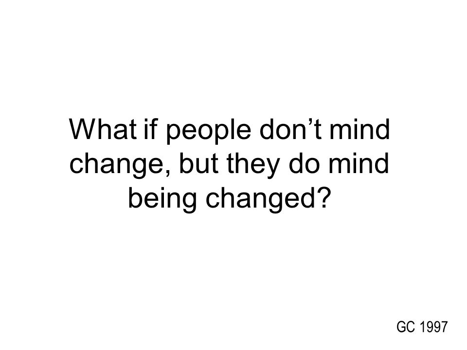 GC 1997 What if people don't mind change, but they do mind being changed