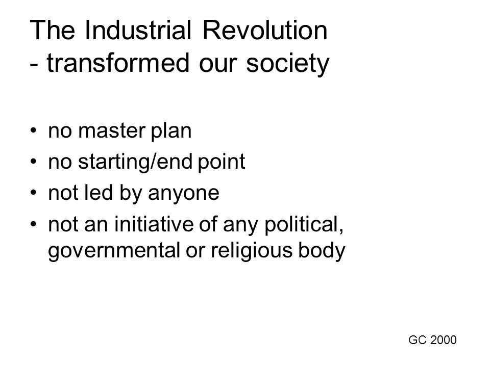 The Industrial Revolution - transformed our society •no master plan •no starting/end point •not led by anyone •not an initiative of any political, governmental or religious body GC 2000