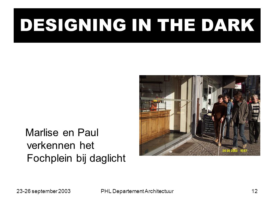 23-26 september 2003PHL Departement Architectuur12 DESIGNING IN THE DARK Marlise en Paul verkennen het Fochplein bij daglicht