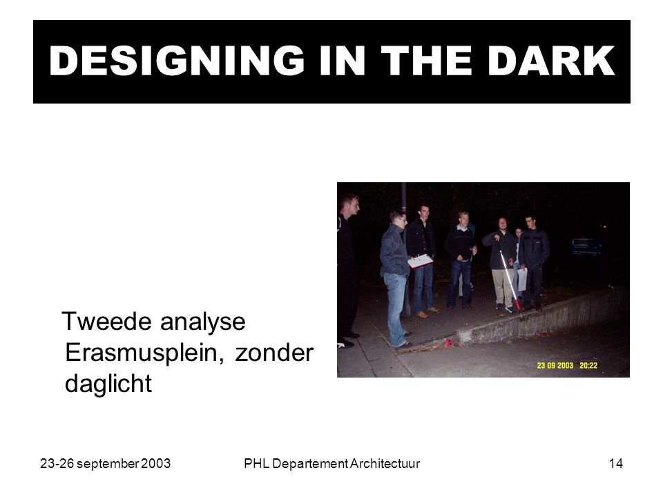 23-26 september 2003PHL Departement Architectuur14 DESIGNING IN THE DARK Tweede analyse Erasmusplein, zonder daglicht