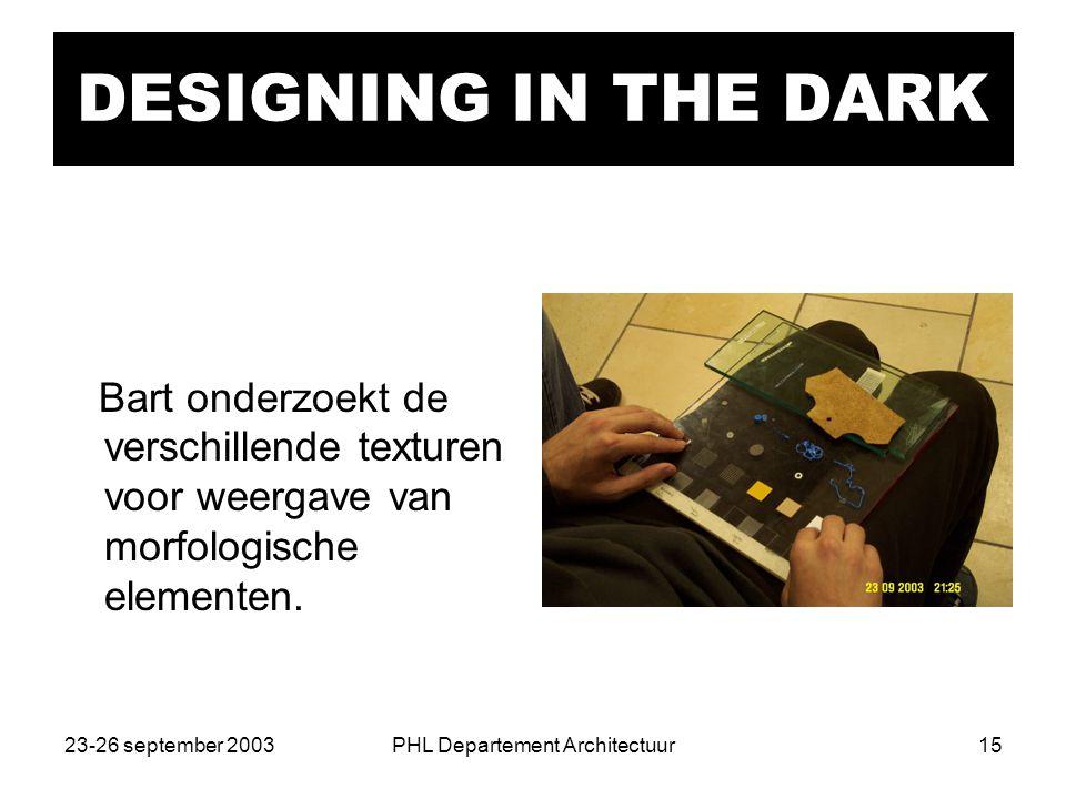 23-26 september 2003PHL Departement Architectuur15 DESIGNING IN THE DARK Bart onderzoekt de verschillende texturen voor weergave van morfologische elementen.
