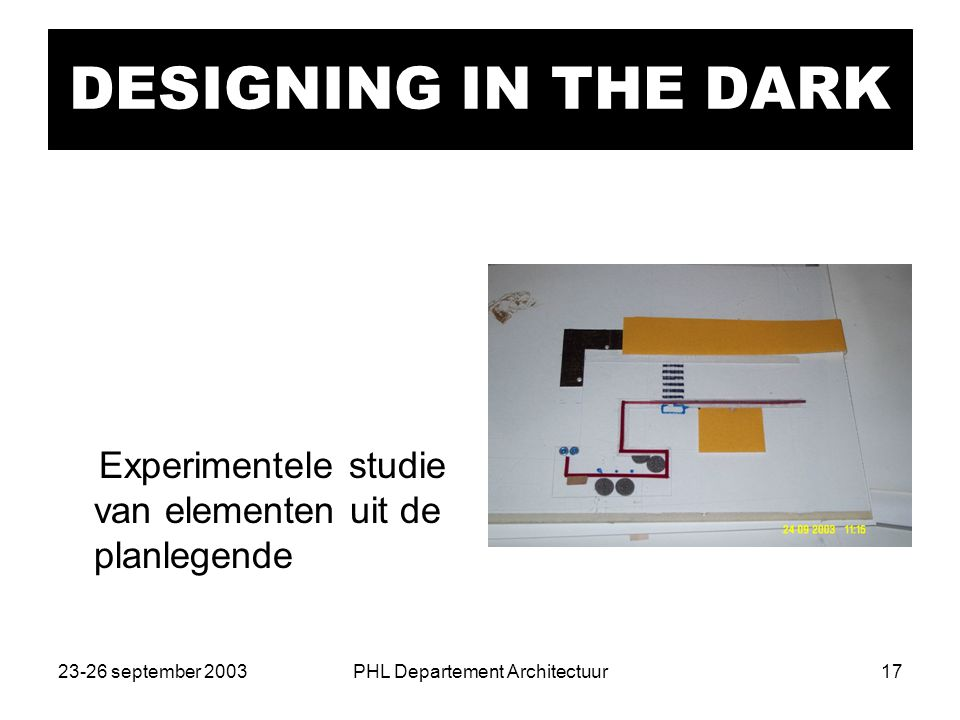23-26 september 2003PHL Departement Architectuur17 DESIGNING IN THE DARK Experimentele studie van elementen uit de planlegende