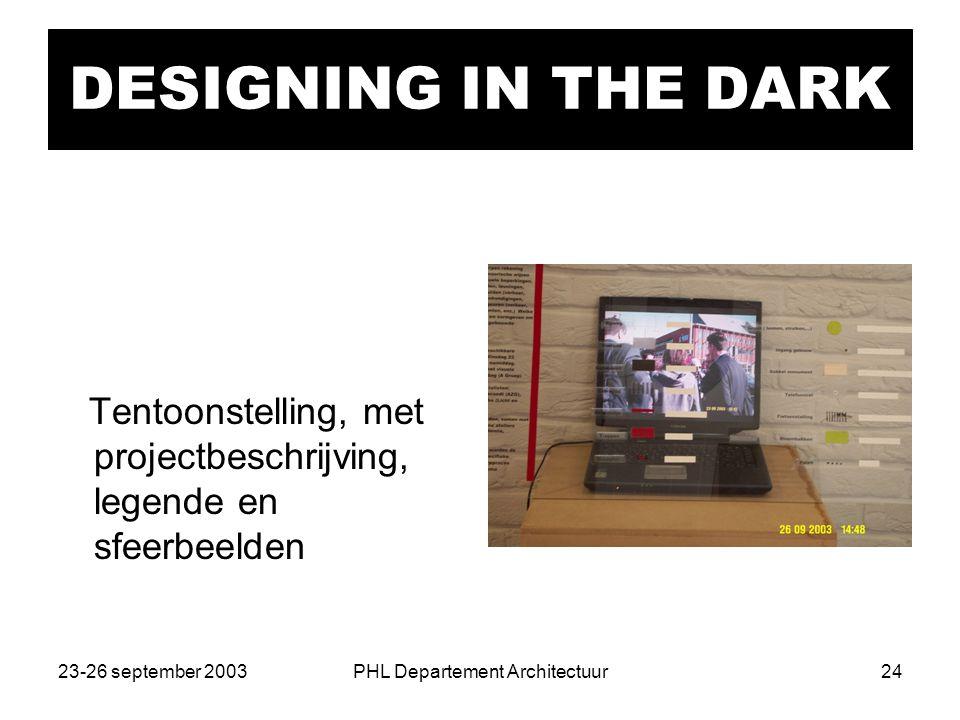 23-26 september 2003PHL Departement Architectuur24 DESIGNING IN THE DARK Tentoonstelling, met projectbeschrijving, legende en sfeerbeelden