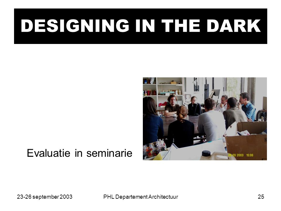 23-26 september 2003PHL Departement Architectuur25 DESIGNING IN THE DARK Evaluatie in seminarie