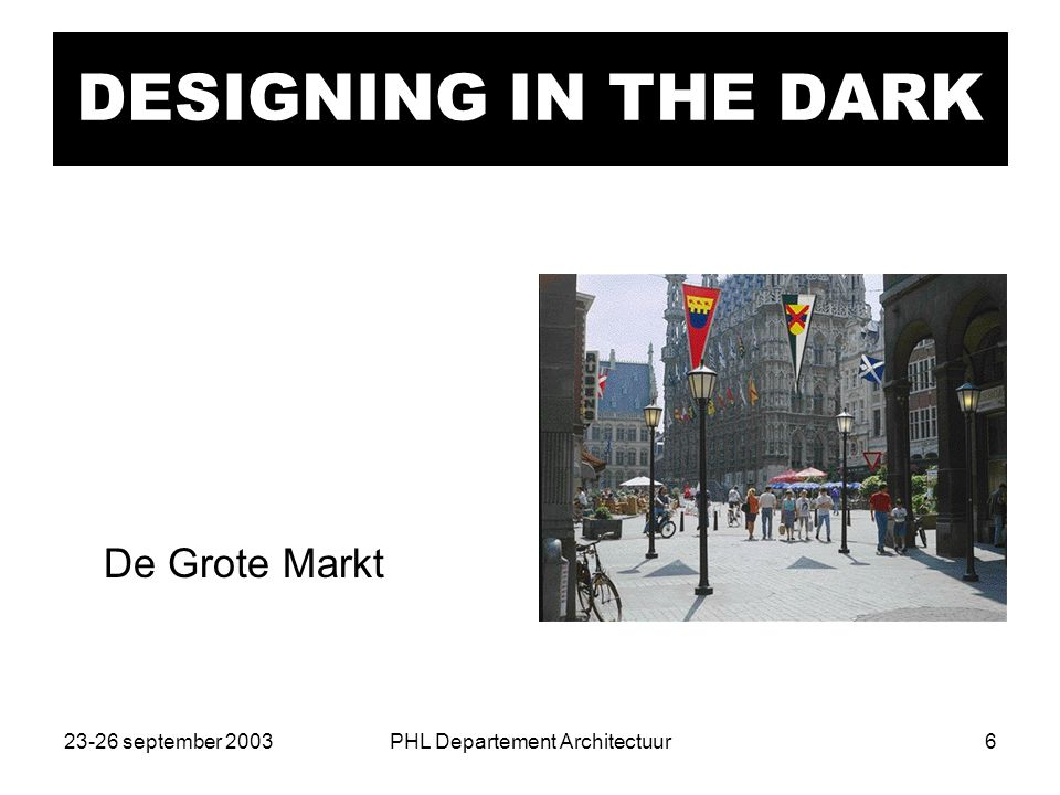 23-26 september 2003PHL Departement Architectuur6 DESIGNING IN THE DARK De Grote Markt
