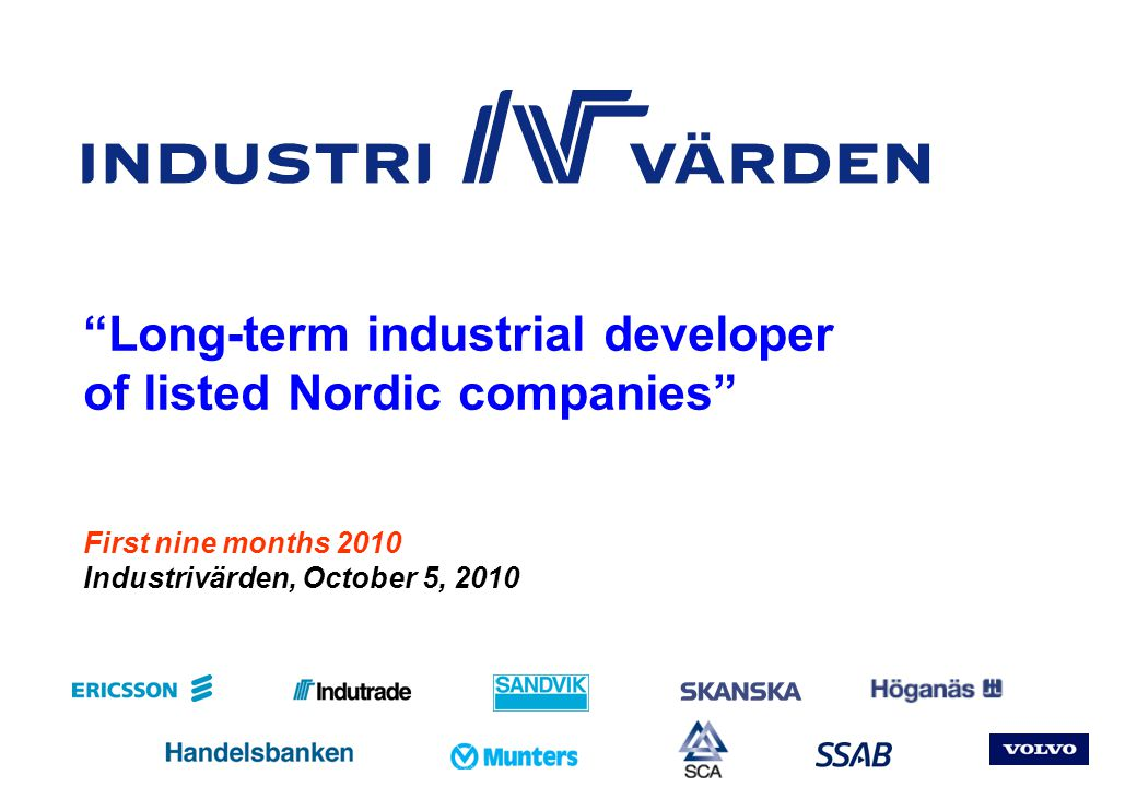 Pres_KV310 Nr 12 Our portfolio of blue-chip companies Through a niche focus and strong position in R&D, the company has built up a world- leading position in materials technology with products primarily in the manufacturing and mining industries A decentralized branch operation with local customer responsibility has resulted in high level of customer satisfaction and enables good profitability World-leading position in the niche segment of quenched steels and advanced, high- strength sheet creates solid base for growth and high profitability The leading European manufacturer of personal care products, with rapidly growing niche products, as well as packaging solutions The market's largest and most profitable supplier of mobile telecom systems, with a leading position in telecom development Through innovative, custom-tailored product development and high quality, the company has a world-leading position in commercial transport solutions Uniqe, comprehensive know-how in construction combined with process focus has resulted in a leading construction company with value-creating project development By combining sales of industrial consumables with strong organic growth and a well- developed model for acquisition-based growth, the company has been able to show impressive profitability 14.514.0 6.1 7.3 5.5 8.0 3.82.7 23% 22% 10% 11% 9% 13% 6%4% Market leader in the growing niche of metal powders, used primarily for component manufacture in the auto industry Strong global position in a business area with major growth potential organically as well as through further development of products and application areas 0.8 1% As per September 30, 2010 Portfolio value: SEK 63.5 bn Market value SEK bn Portfolio share, %